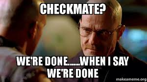 We Are Done Meme - checkmate we re done when i say we re done breaking bad