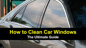 how to clean car windows the ultimate guide