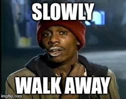 Walk Away Meme - slowly walk away meme