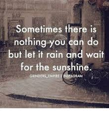 It Can Wait Meme - sometimes there is nothing you can do but let it rain and wait for