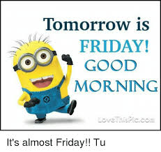 Almost Friday Meme - tomorrow is friday good morning love his pic com it s almost friday