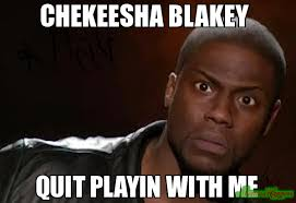 Quit Playing Meme - chekeesha blakey quit playin with me meme kevin hart the hell