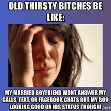 Thirsty Bitches Meme - old thirsty bitches be like my married boyfriend wont answer my
