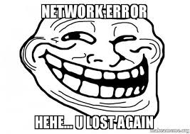 Hehe Meme - network error hehe u lost again trollface make a meme