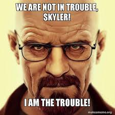 Skyler White Meme - we are not in trouble skyler i am the trouble walter white
