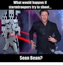 Sean Bean Meme - what would happen if stormtroopers try to shoot sean bean meme