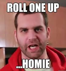Roll Up Meme - roll one up homie epic meal time quickmeme