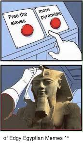 Egyptian Memes - free the pyramids slaves of edgy egyptian memes meme on me me