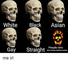 Skeleton Meme - white black asian gay straight ege who don t upvote skeleton memes
