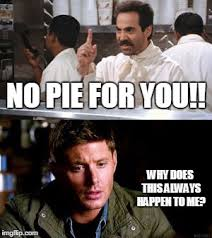 No Soup For You Meme - no pie for you dean winchester imgflip