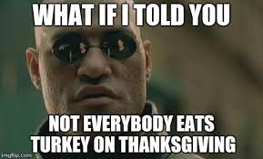 it s not always turkey day imgflip