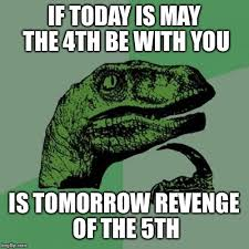 May Day Meme - if today is may the 4th be with you is tomorrow revenge of the 5th meme
