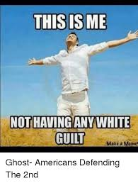Guilt Meme - this is me not having any white guilt make a meme ghost americans