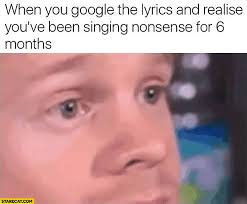 Singing Meme - when you google the lyrics and realise you ve been singing nonsense