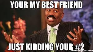 My Best Friend Meme - your my best friend just kidding your 2 meme steve harvey