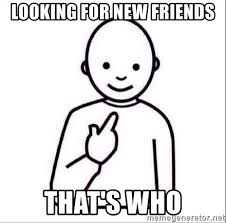 I Need New Friends Meme - looking for new friends that s who guess who meme generator