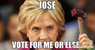 Vote For Me Meme - jose vote for me or else meme hillary hammertime 61456