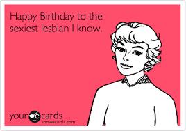Lesbian Birthday Meme - happy birthday to the sexiest lesbian i know lesbian ecards