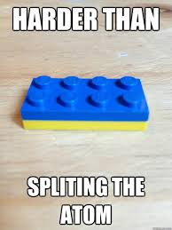 Funny Lego Memes - harder than spliting the atom damnit lego quickmeme