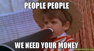 I Need Money Meme - people people we need your money make a meme