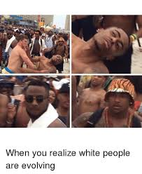 Funny White Memes - な when you realize white people are evolving funny meme on
