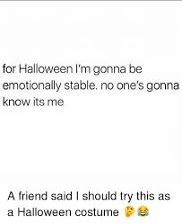Friend I M Gonna Tell - for halloween i m gonna be emotionally stable no one s gonna know