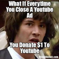 Memes Youtube - what if everytime you close a youtube ad create your own meme