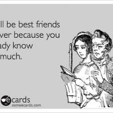 E Card Memes - we ll be best friends because you know too much ecard meme