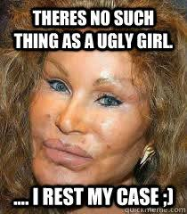 Ugly Girl Meme - theres no such thing as a ugly girl i rest my case
