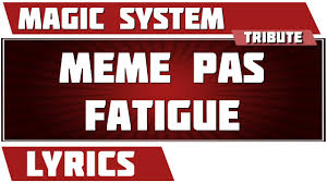 Meme Pas Fatigue - paroles meme pas fatigue magic system tribute youtube
