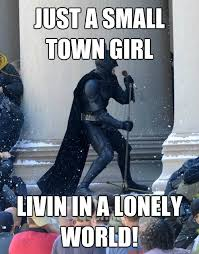 Lonely Girl Meme - just a small town girl livin in a lonely world karaoke batman