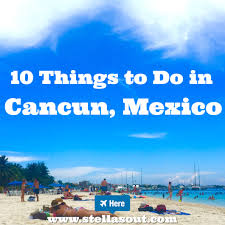 10 things to do in cancun mexico stella s out