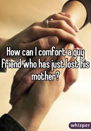 How To Comfort A Friend Can I Comfort A Guy Friend Who Has Just Lost His Mother