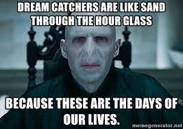 Days Of Our Lives Meme - dream catchers are like sand through the hour glass because these