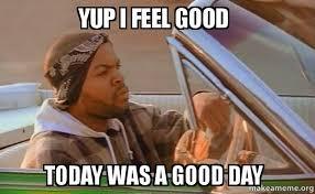 I Feel Good Meme - yup i feel good today was a good day today was a good day make a