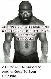 Kimbo Slice Meme - worrying is like a rocking chair you go back and forth but never