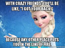 Crazy Friends Meme - with crazy friends you ll be like i got your back because any