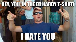 Ed Hardy Meme - hey you in the ed hardy t shirt i hate you drunk dan quickmeme