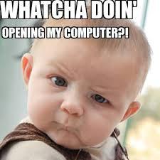 Whatcha Doin Meme - meme creator whatcha doin opening my computer meme generator