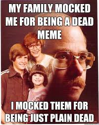 Dead Meme - my family mocked me for being a dead meme i mocked them for being