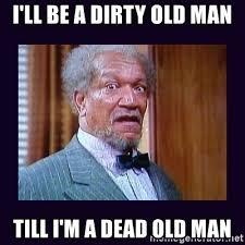 Old Man Meme - i ll be a dirty old man till i m a dead old man fred sanford