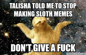 The Sloth Meme - told me to stop making sloth memes