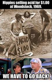 Hippy Memes - hippies selling acid for 100 at woodstock 1969 we have to go back