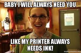 I Need A Girlfriend Meme - baby i will always need you like my printer always needs ink