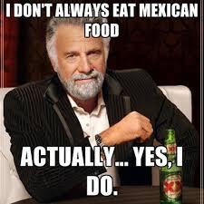 Mexican Food Memes - i love mexican food meme food