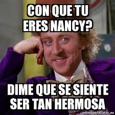 Nancy Meme - meme willy wonka con que tu eres nancy dime que se siente ser