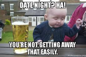 Meme Date - date night ha you re not getting away that easily drunk baby
