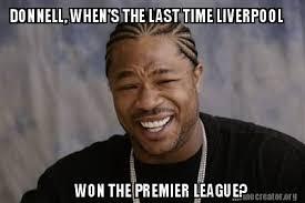 Premier League Memes - meme creator donnell when s the last time liverpool won the