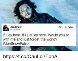 John Snow Meme - jon snow follow a now if l lay here if i just lay here would you