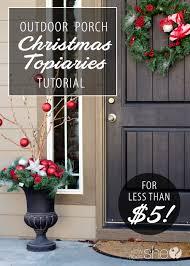diy outdoor porch christmas topiaries tutorial less than 5